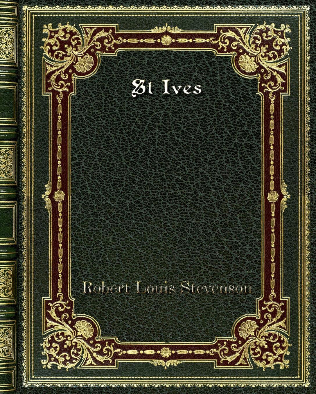 Stevenson Robert Louis St Ives stevenson robert louis st ives being the adventures of a french prisoner in england