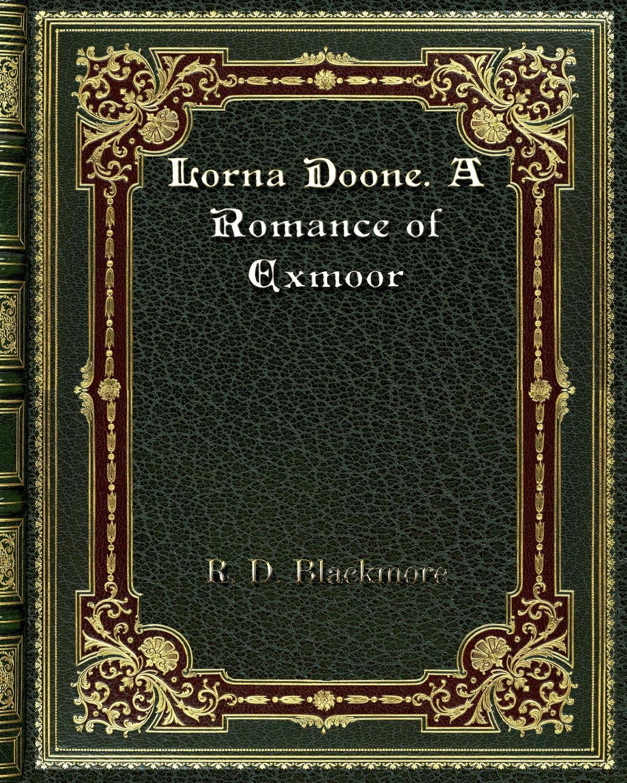 R. D. Blackmore Lorna Doone. A Romance of Exmoor r d blackmore lorna doone a romance of exmoor
