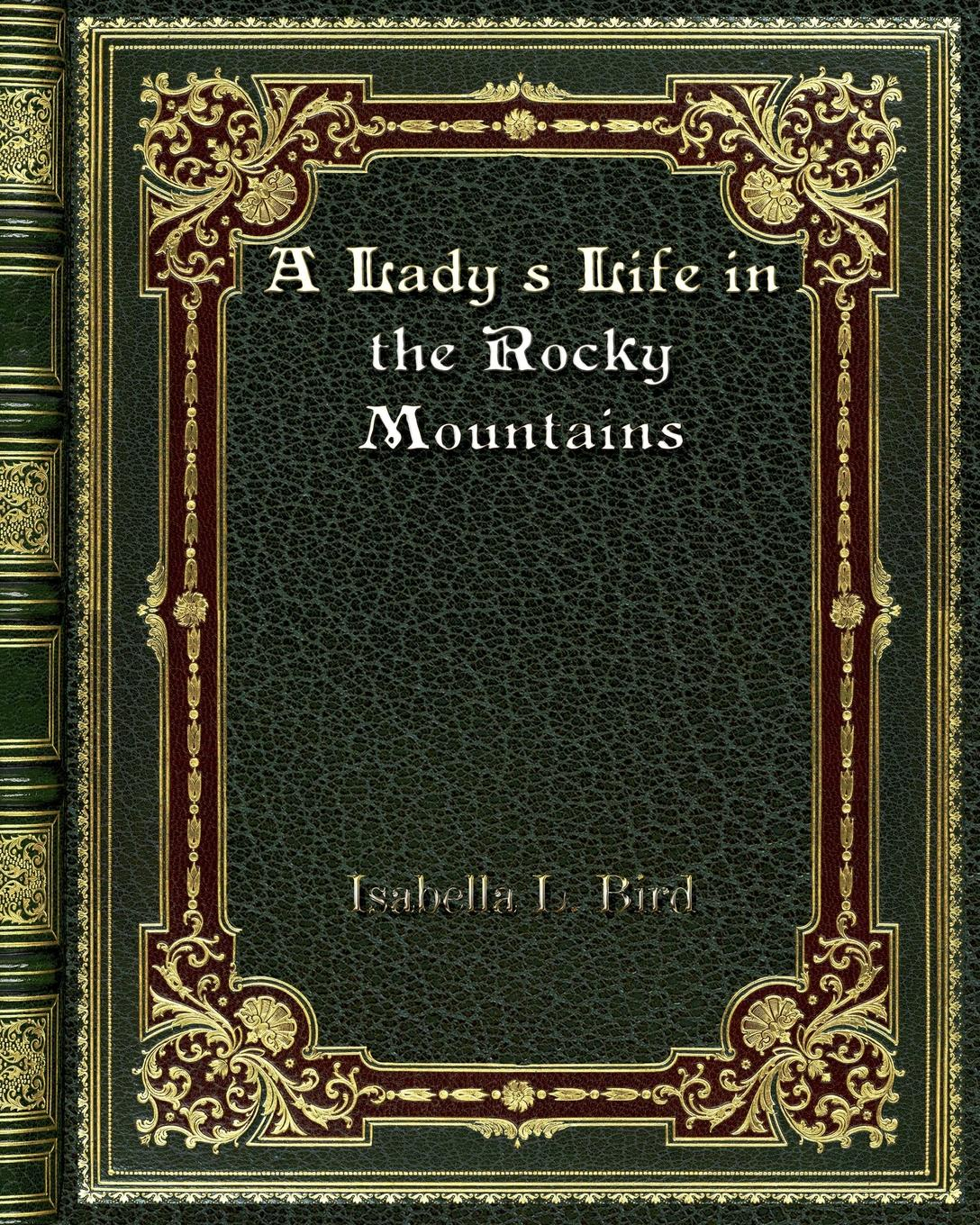 Isabella L. Bird A Lady's Life in the Rocky Mountains the life of a young bird an explanation of a bird s first year
