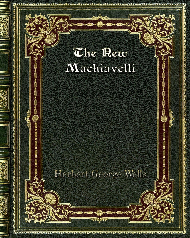 Herbert George Wells The New Machiavelli