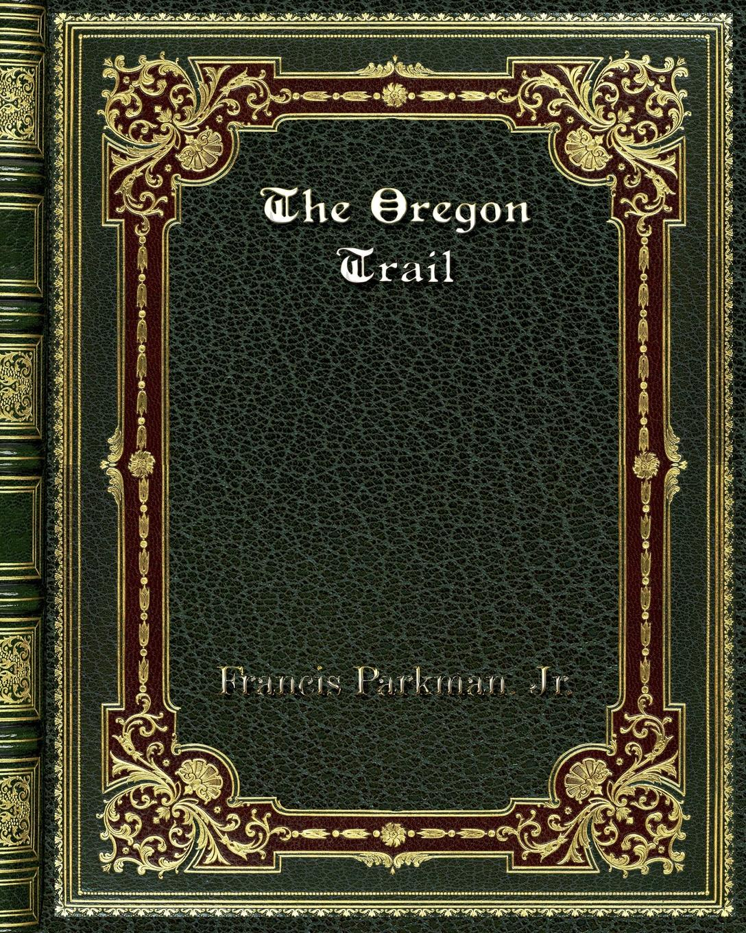 Francis Parkman. Jr. The Oregon Trail francis parkman the oregon trail sketches of prairie and rocky mountain life
