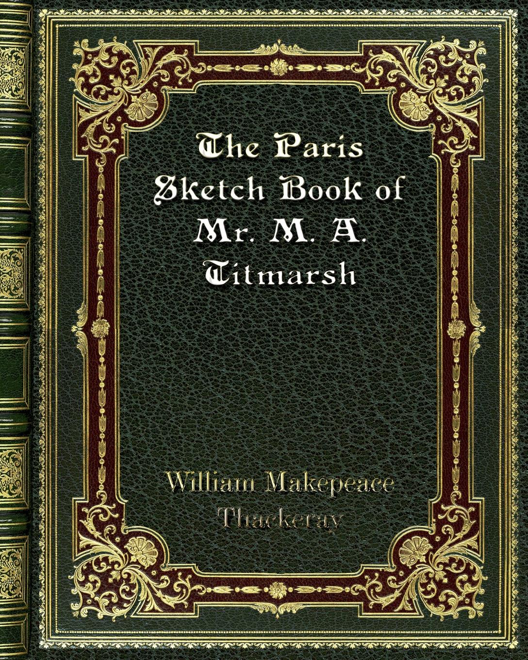 William Makepeace Thackeray The Paris Sketch Book of Mr. M. A. Titmarsh thackeray william makepeace the history of pendennis 2