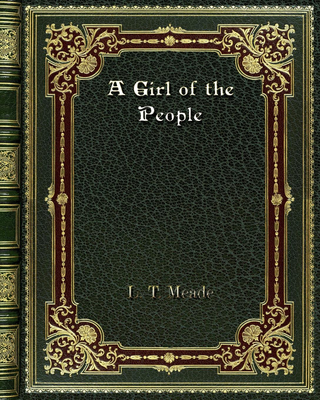 L. T. Meade A Girl of the People meade l t scamp and i a story of city by ways