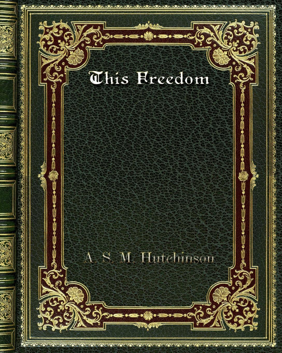 A. S. M. Hutchinson This Freedom