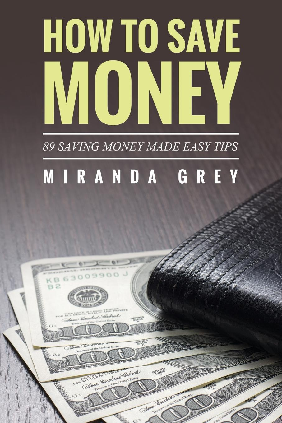 Miranda Grey How to Save Money 89 Saving Money Made Easy Tips paul muolo $700 billion bailout the emergency economic stabilization act and what it means to you your money your mortgage and your taxes