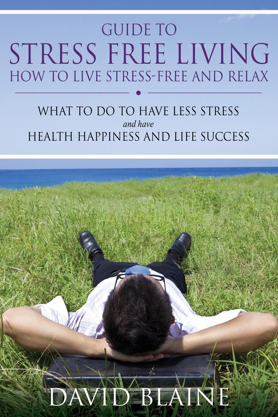 David Blaine Guide to Stress Free Living. How to Live Stress-Free and Relax frueh christopher clinician s guide to posttraumatic stress disorder