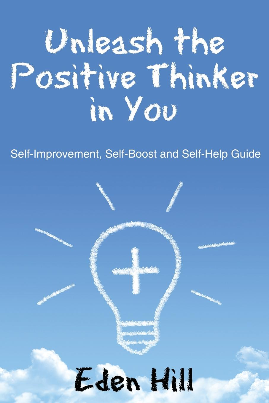 Eden Hill Unleash the Positive Thinker In You. Self-Improvement, Self-Boost and Self-Help Guide the road to a positive life
