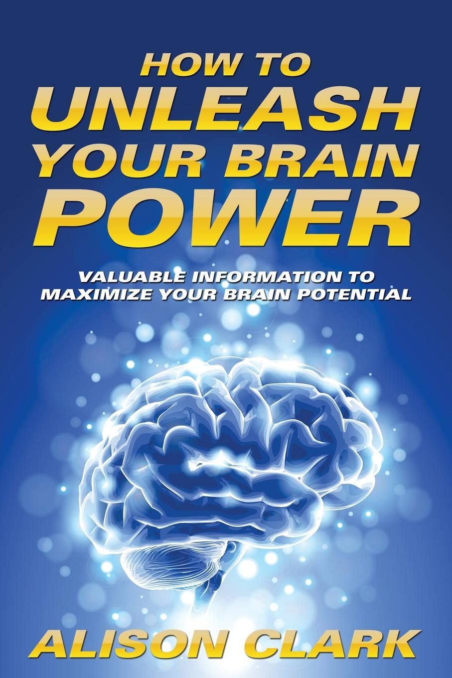 Alison Clark How To Unleash Your Brain Power. Valuable Information To Maximize Your Brain Potential your brain is almost perfect