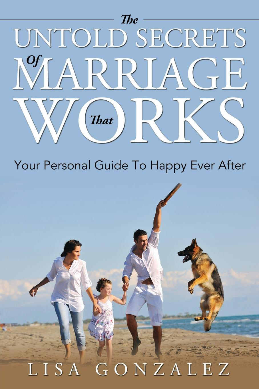 цена Lisa Gonzalez The Untold Secrets Of A Marriage That Works. Your Personal Guide To Happy Ever After онлайн в 2017 году
