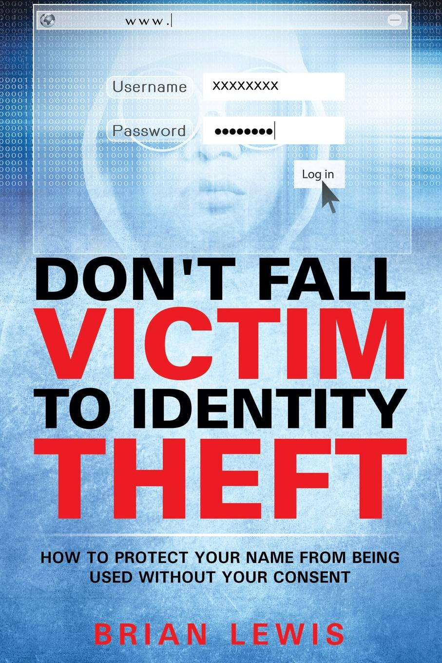 Brian Lewis Don't Fall Victim to Identity Theft. How to Protect Your Name from Being Used Without Your Consent dana muir m a manager s guide to employment law how to protect your company and yourself