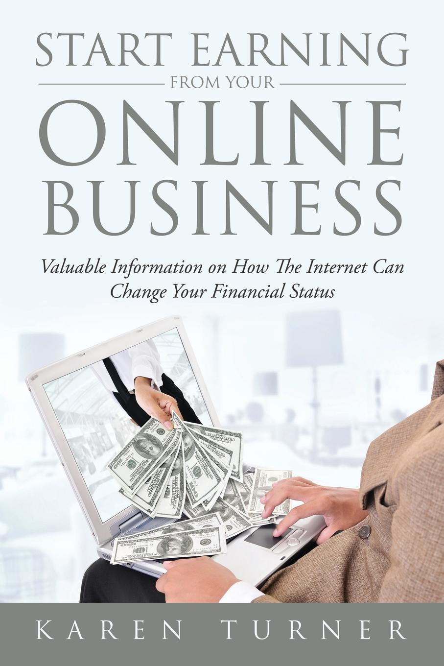 Karen Turner Start Earning from Your Online Business. Valuable Information on How The Internet Can Change Your Financial Status harvey reese how to license your million dollar idea cash in on your inventions new product ideas software web business ideas and more