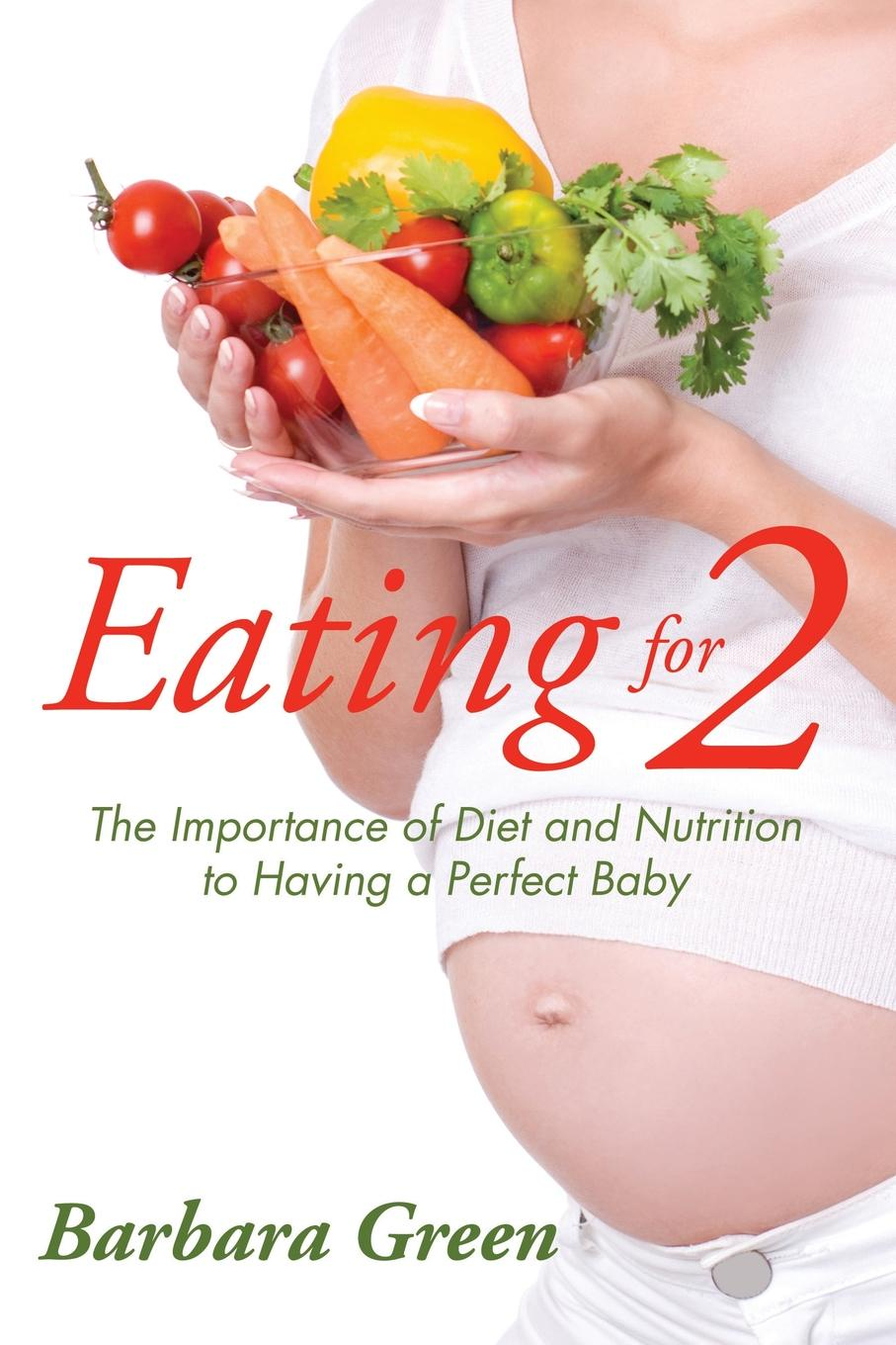 Barbara Green Eating for Two. The Importance of Diet and Nutrition to Having a Perfect Baby