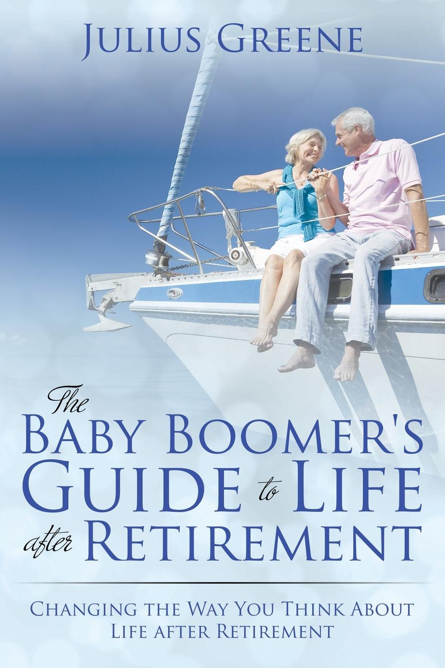 Julius Greene The Baby Boomer's Guide to Life after Retirement. Changing the Way You Think About Life after Retirement kaycee krysty wealth regeneration at retirement planning for a lifetime of leadership