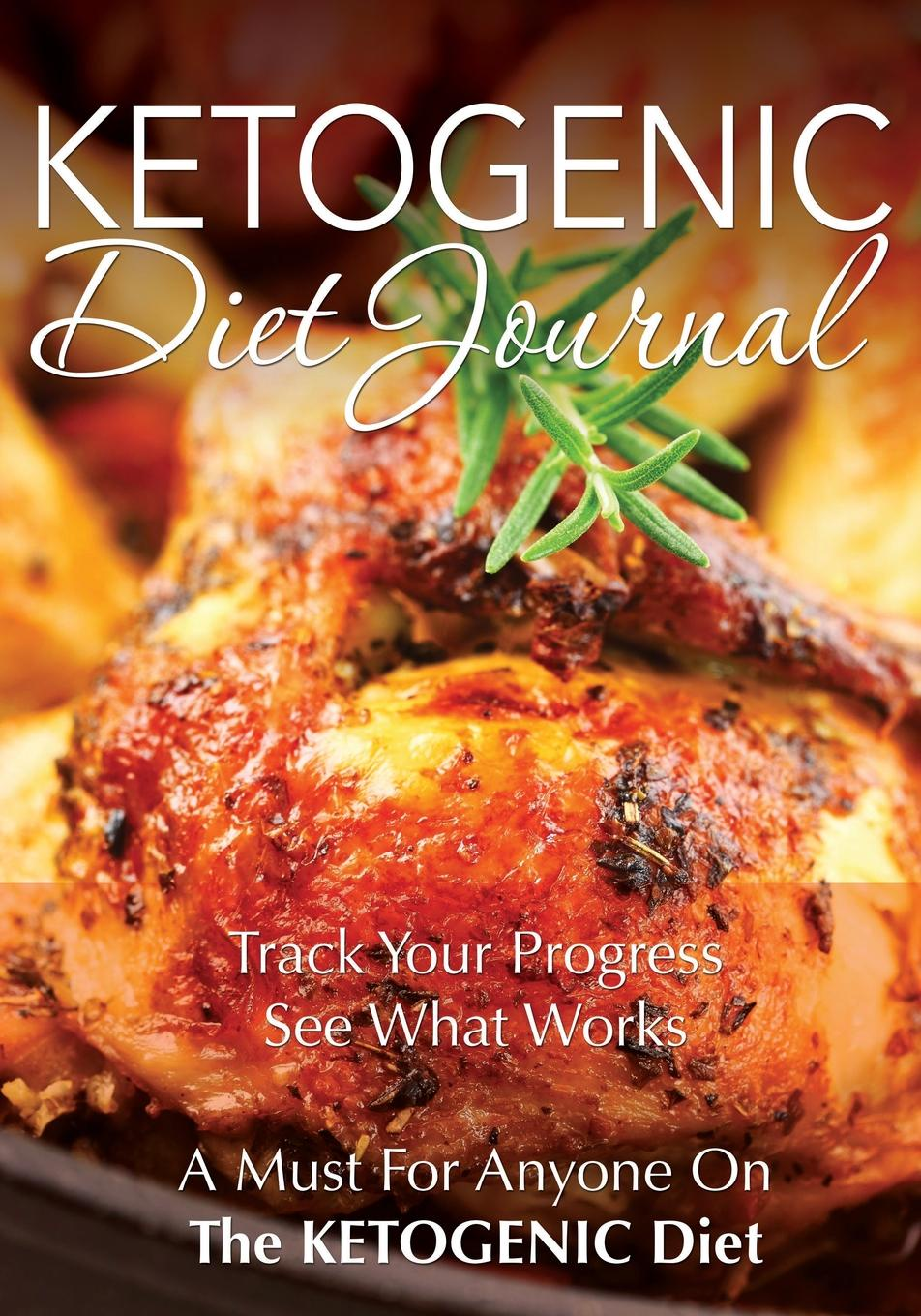 Speedy Publishing LLC Ketogenic Diet Journal. Track Your Progress See What Works: A Must for Anyone on the Ketogenic Diet