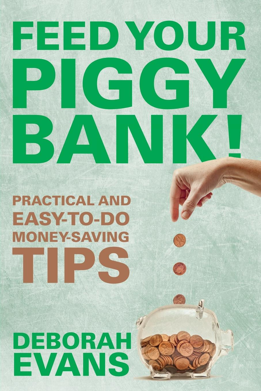 Deborah Evans Feed Your Piggy Bank!. Practical and Easy-To-Do Money-Saving Tips ace mccloud household hacks 150 do it yourself home improvement diy household tips that save time money