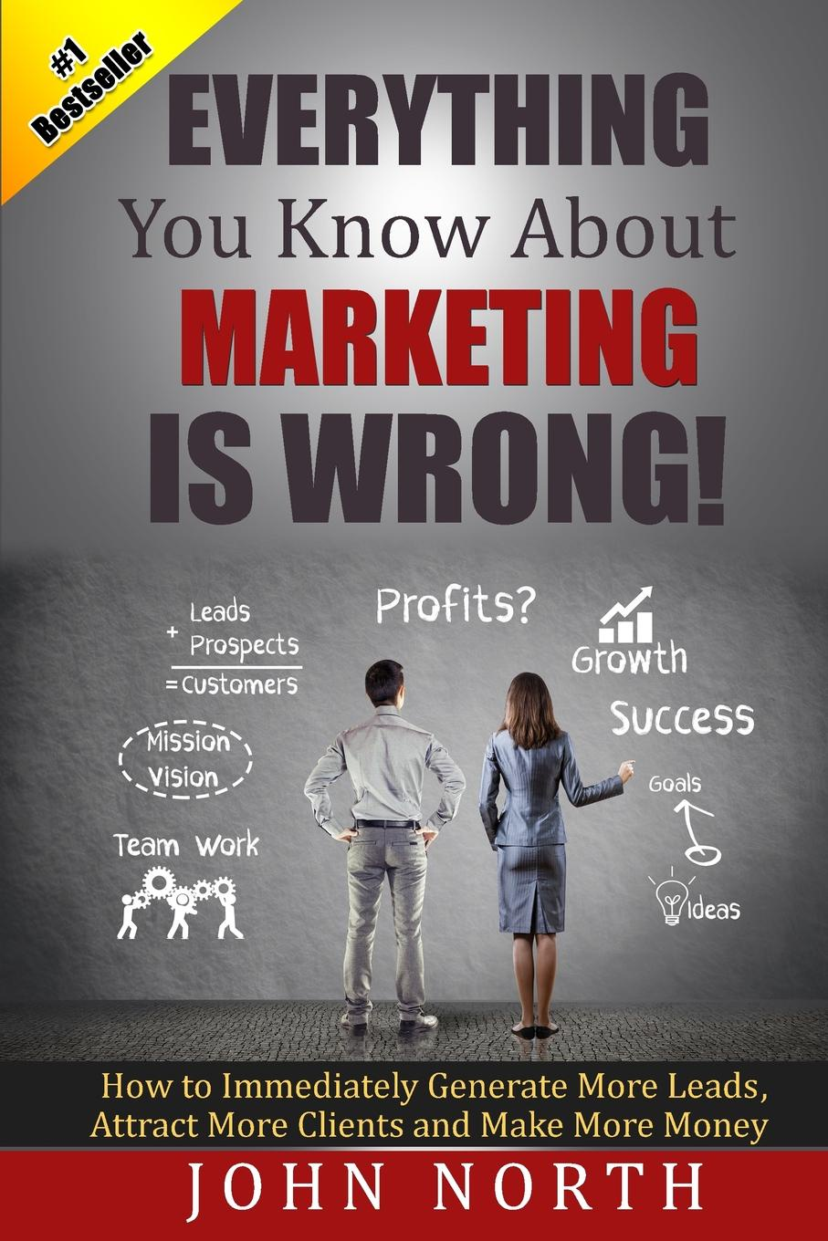 Фото - John North Everything You Know About Marketing Is Wrong!. How to Immediately Generate More Leads, Attract More Clients and Make More Money pieter k de villiers barefoot business 3 key systems to attract more leads win more sales and delight more customers without your business killing you