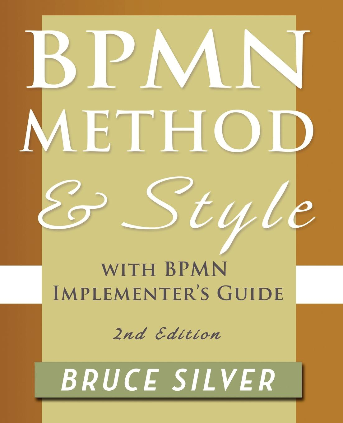 Bruce Silver Bpmn Method and Style, 2nd Edition, with Implementers Guide. A Structured Approach for Business Process Modeling Implementation Using 2