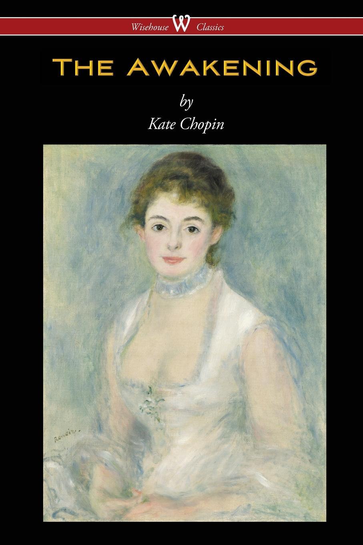 Kate Chopin The Awakening (Wisehouse Classics - Original Authoritative Edition 1899) kate chopin the awakening wisehouse classics original authoritative edition 1899