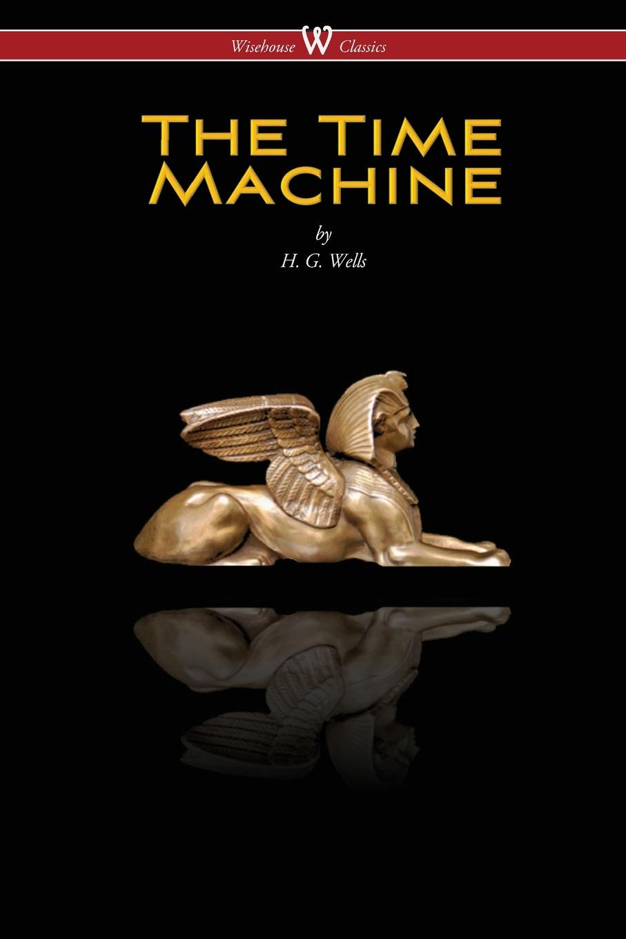 H. G. Wells The Time Machine (Wisehouse Classics Edition)