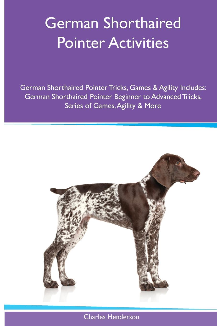 Фото - Charles Henderson German Shorthaired Pointer Activities German Shorthaired Pointer Tricks, Games & Agility. Includes. German Shorthaired Pointer Beginner to Advanced Tricks, Series of Games, Agility and More the penguin german phrasebook