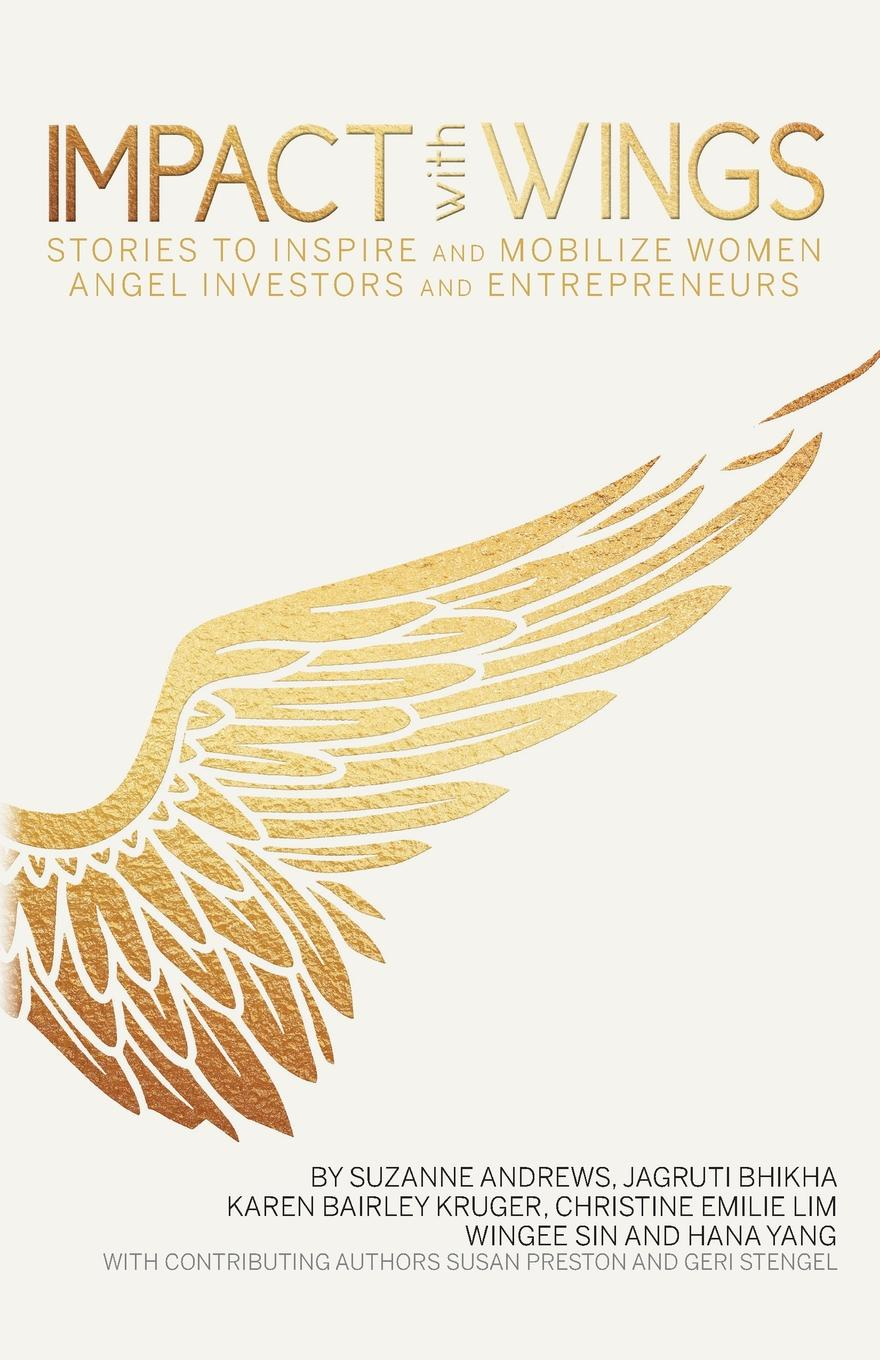 Фото - Suzanne Andrews, Jagruti Bhikha, Karen Bairley Kruger Impact With Wings. Stories to Inspire and Mobilize Women Angel Investors and Entrepreneurs carol sanford the responsible entrepreneur four game changing archetypes for founders leaders and impact investors