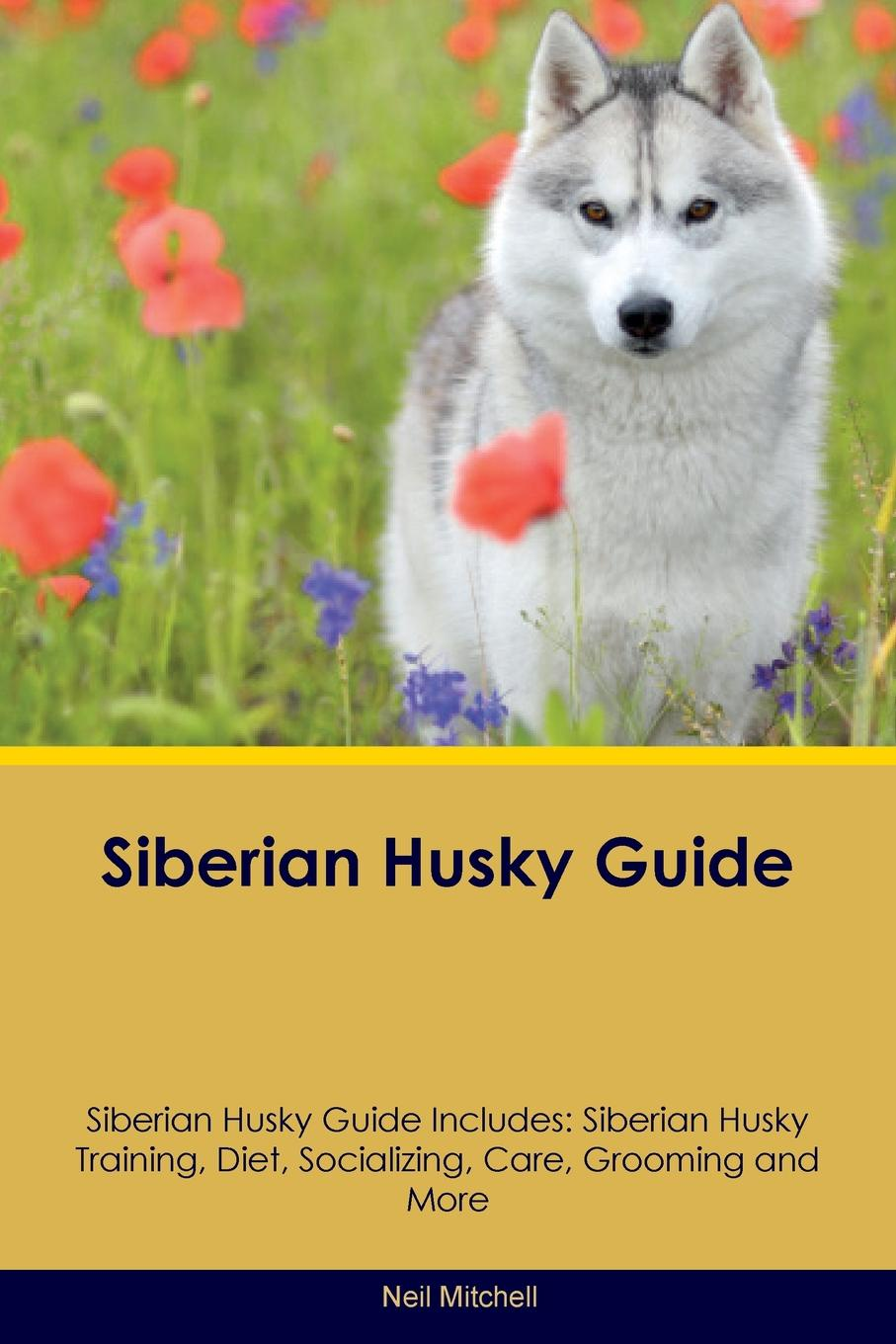 Neil Mitchell Siberian Husky Guide Siberian Husky Guide Includes. Siberian Husky Training, Diet, Socializing, Care, Grooming, Breeding and More guide to the great siberian railway