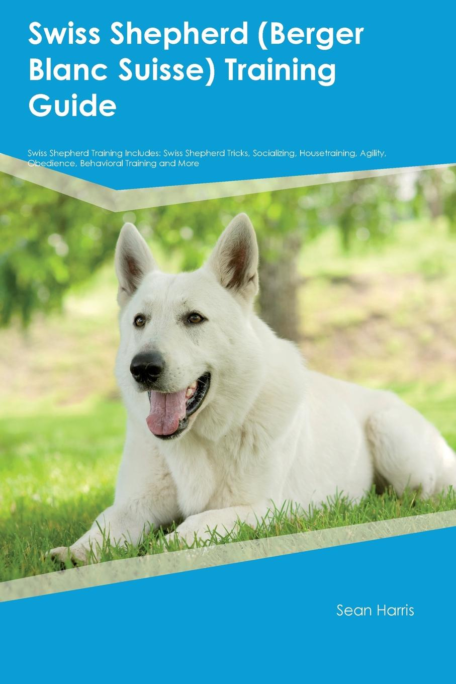 Gavin Grant Swiss Shepherd (Berger Blanc Suisse) Training Guide Includes. Tricks, Socializing, Housetraining, Agility, Obedience, Behavioral and More