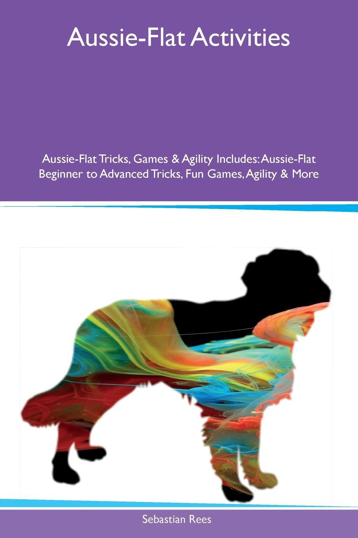 Sebastian Rees Aussie-Flat Activities Aussie-Flat Tricks, Games & Agility Includes. Aussie-Flat Beginner to Advanced Tricks, Fun Games, Agility & More main aussie rules for dummies 2e