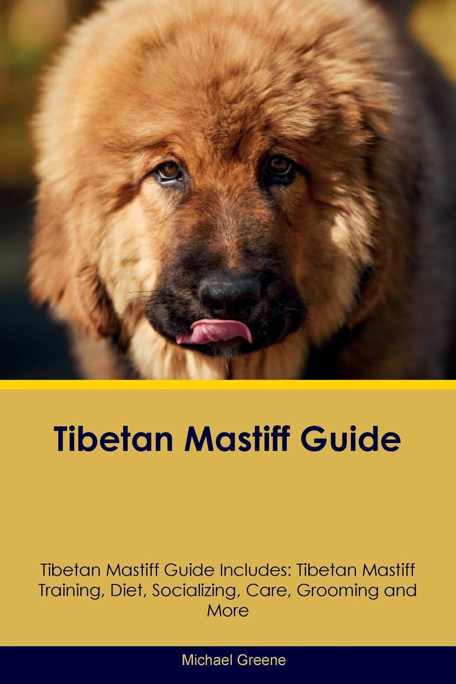 Michael Greene Tibetan Mastiff Guide Includes. Training, Diet, Socializing, Care, Grooming, Breeding and More