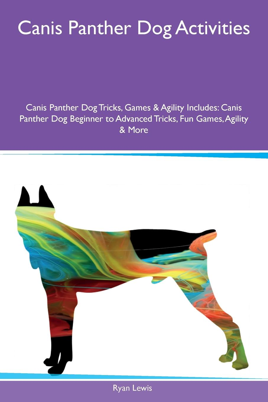 Ryan Lewis Canis Panther Dog Activities Canis Panther Dog Tricks, Games & Agility Includes. Canis Panther Dog Beginner to Advanced Tricks, Fun Games, Agility & More цена и фото