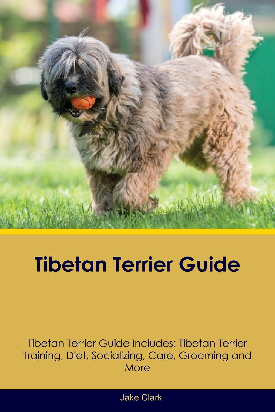 Jake Clark Tibetan Terrier Guide Includes. Training, Diet, Socializing, Care, Grooming, Breeding and More