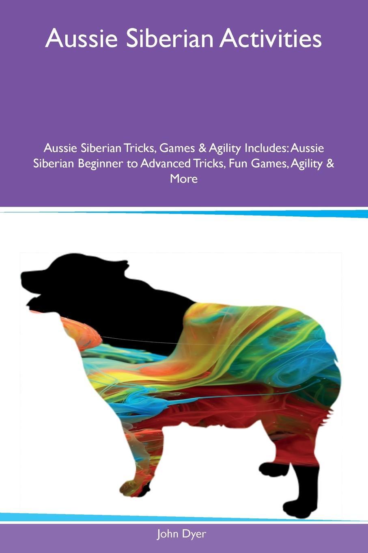 John Dyer Aussie Siberian Activities Aussie Siberian Tricks, Games & Agility Includes. Aussie Siberian Beginner to Advanced Tricks, Fun Games, Agility & More main aussie rules for dummies 2e