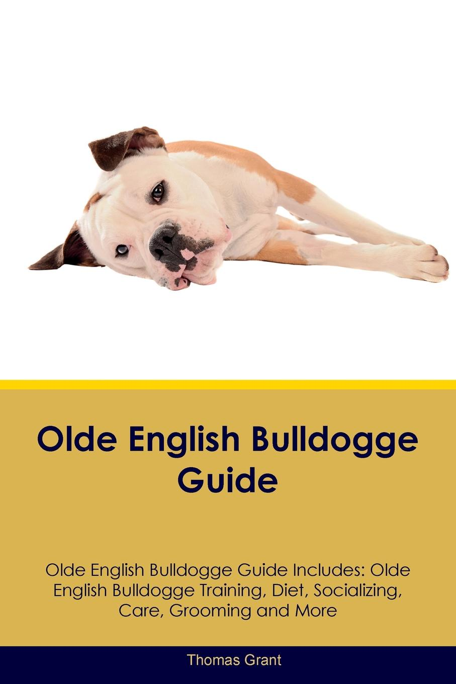 Thomas Grant Olde English Bulldogge Guide Includes. Training, Diet, Socializing, Care, Grooming, Breeding and More