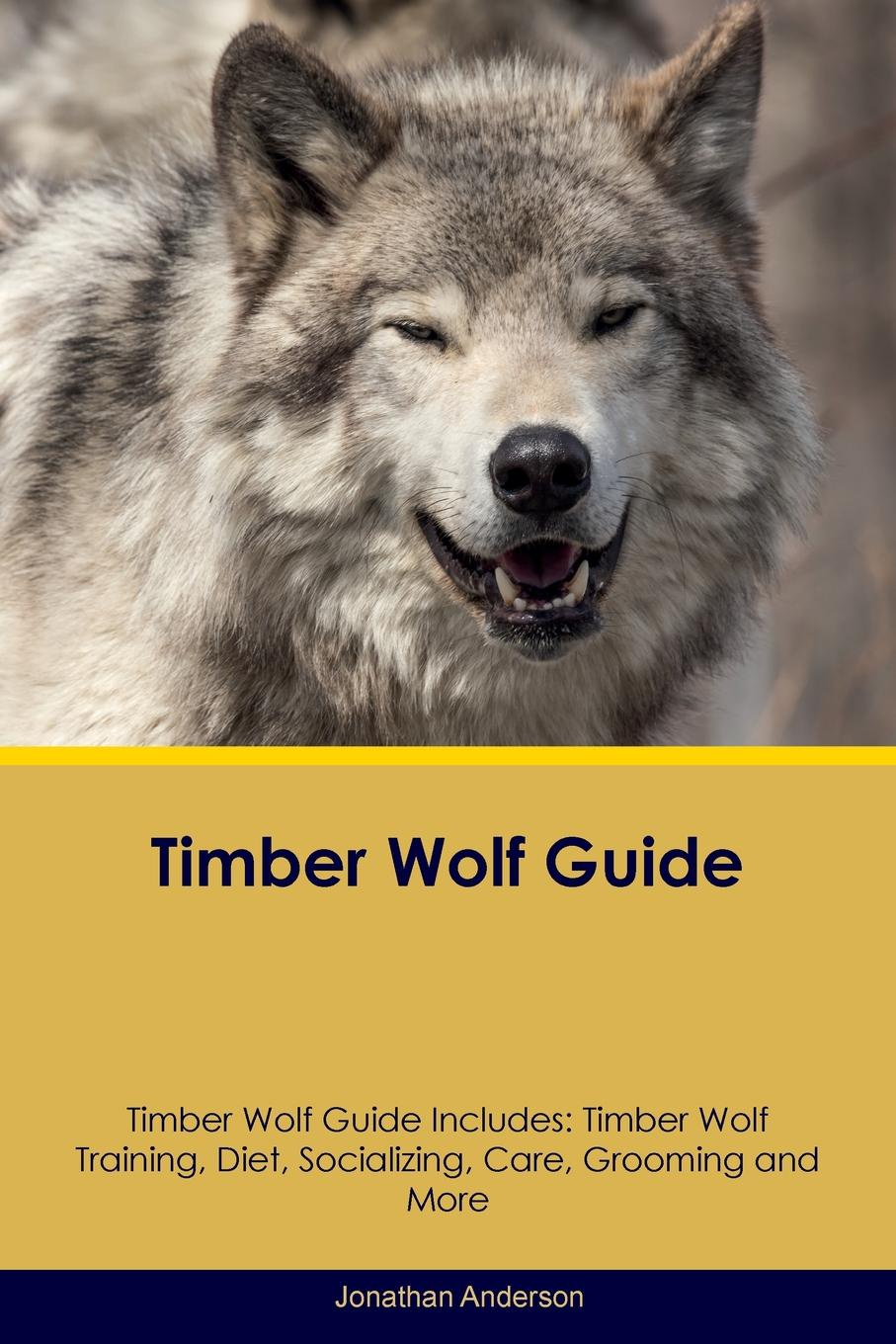 Jonathan Anderson Timber Wolf Guide Includes. Training, Diet, Socializing, Care, Grooming, Breeding and More