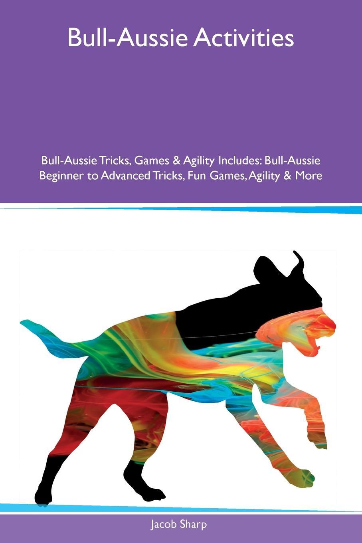 Jacob Sharp Bull-Aussie Activities Bull-Aussie Tricks, Games & Agility Includes. Bull-Aussie Beginner to Advanced Tricks, Fun Games, Agility & More main aussie rules for dummies 2e
