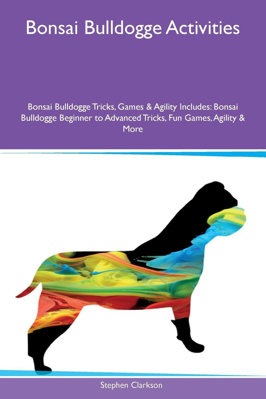 Stephen Clarkson Bonsai Bulldogge Activities Tricks, Games & Agility Includes. Beginner to Advanced Fun Games, More
