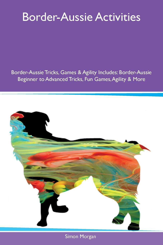 Simon Morgan Border-Aussie Activities Border-Aussie Tricks, Games & Agility Includes. Border-Aussie Beginner to Advanced Tricks, Fun Games, Agility & More main aussie rules for dummies 2e
