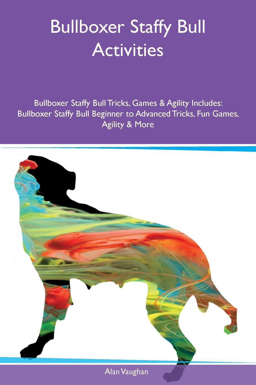 цены на Alan Vaughan Bullboxer Staffy Bull Activities Bullboxer Staffy Bull Tricks, Games & Agility Includes. Bullboxer Staffy Bull Beginner to Advanced Tricks, Fun Games, Agility & More  в интернет-магазинах