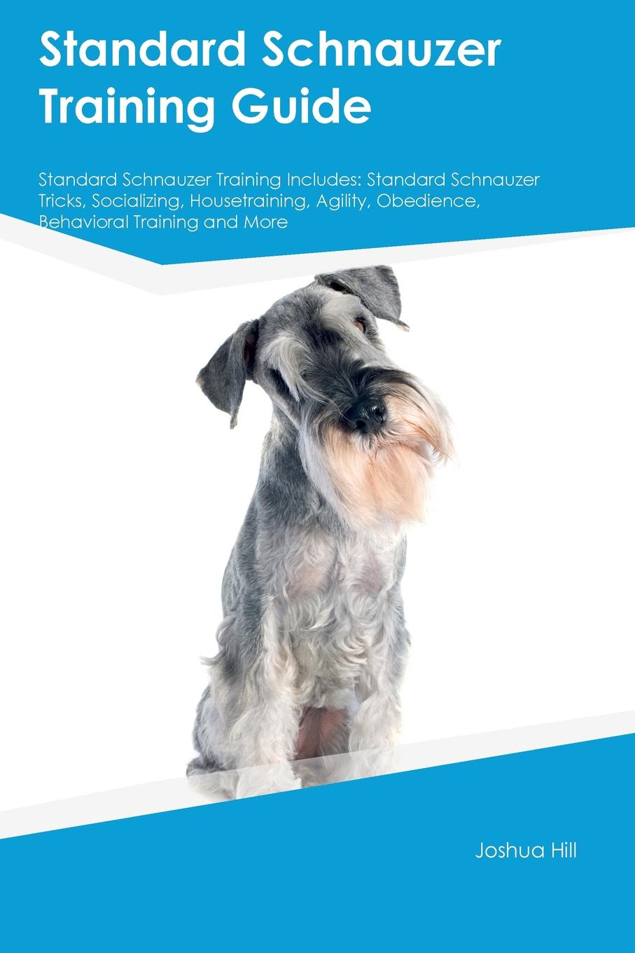 Matt Bell Standard Schnauzer Training Guide Includes. Tricks, Socializing, Housetraining, Agility, Obedience, Behavioral and More