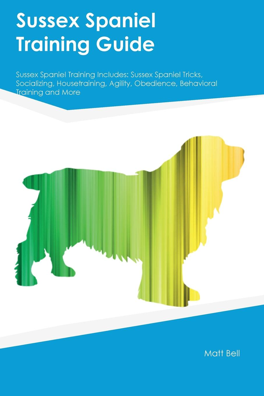 Joseph Smith Sussex Spaniel Training Guide Includes. Tricks, Socializing, Housetraining, Agility, Obedience, Behavioral and More