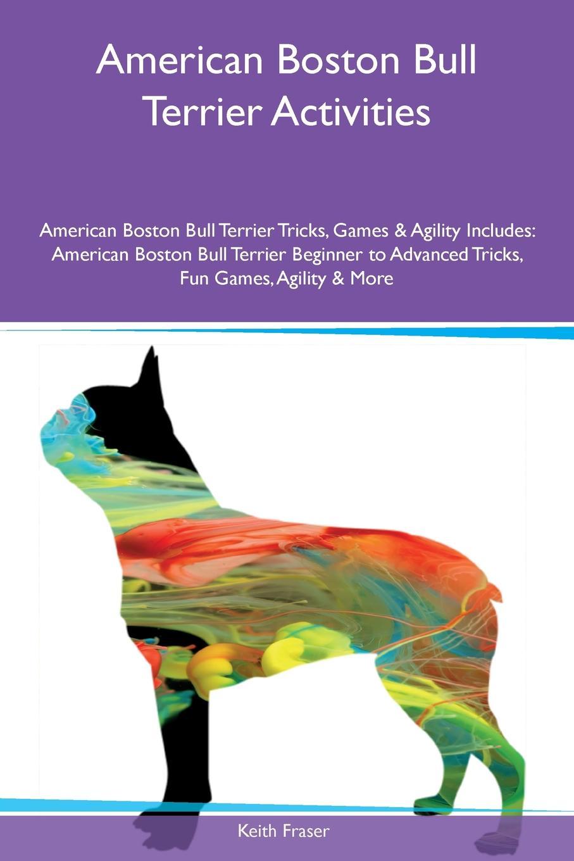 Keith Fraser American Boston Bull Terrier Activities American Boston Bull Terrier Tricks, Games & Agility Includes. American Boston Bull Terrier Beginner to Advanced Tricks, Fun Games, Agility & More