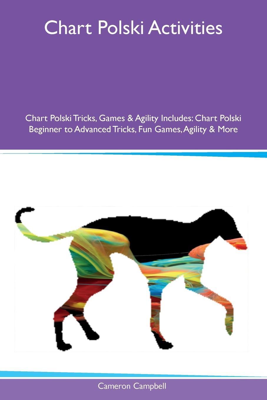 Cameron Campbell Chart Polski Activities Chart Polski Tricks, Games & Agility Includes. Chart Polski Beginner to Advanced Tricks, Fun Games, Agility & More сумка the pago good chart 11328302771 328302 2880