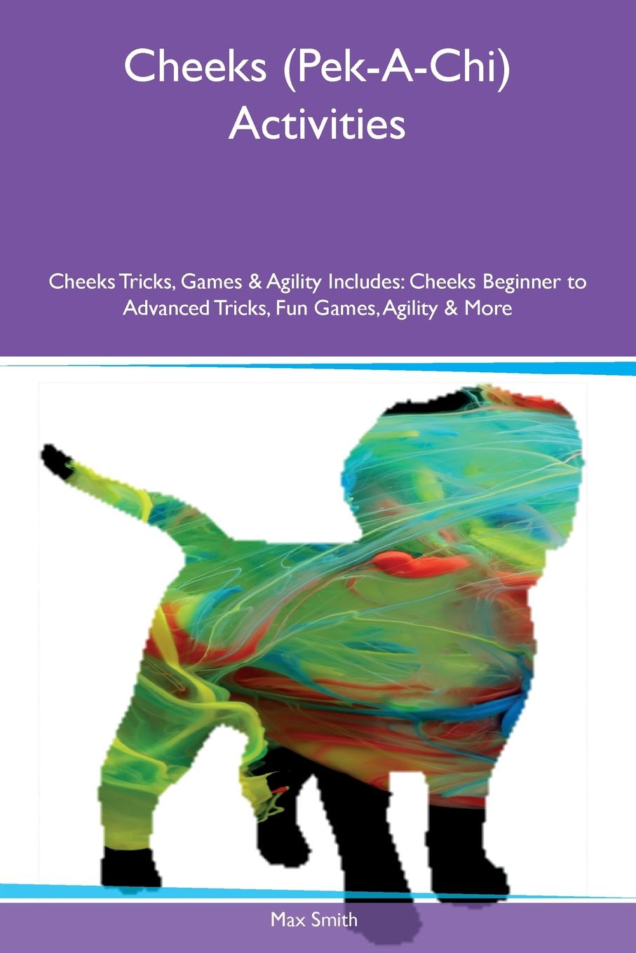 Max Smith Cheeks (Pek-A-Chi) Activities Cheeks Tricks, Games & Agility Includes. Cheeks Beginner to Advanced Tricks, Fun Games, Agility & More