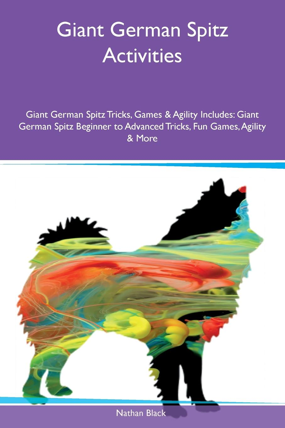 Nathan Black Giant German Spitz Activities Giant German Spitz Tricks, Games & Agility Includes. Giant German Spitz Beginner to Advanced Tricks, Fun Games, Agility & More цена