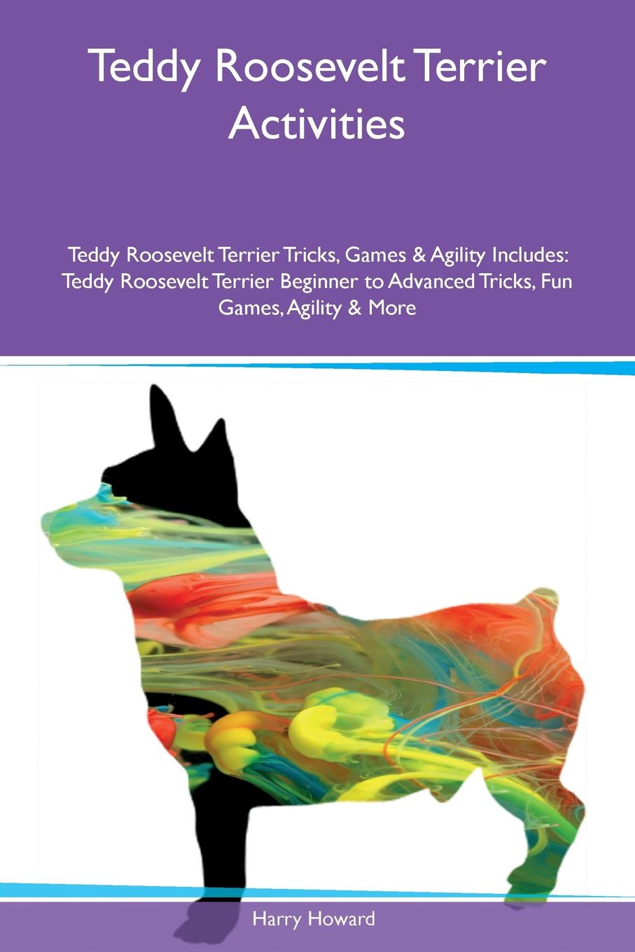 Teddy Roosevelt Terrier Activities Teddy Roosevelt Terrier Tricks, Games & Agility Includes. Teddy Roosevelt Terrier Beginner to Advanced Tricks, Fun Games, Agility & More