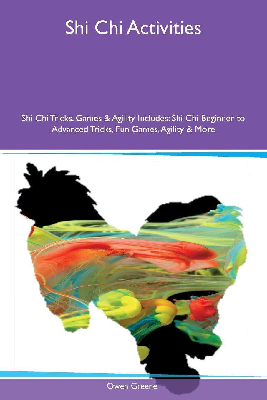 Owen Greene Shi Chi Activities Shi Chi Tricks, Games & Agility Includes. Shi Chi Beginner to Advanced Tricks, Fun Games, Agility & More средство защиты beautiful designer shi