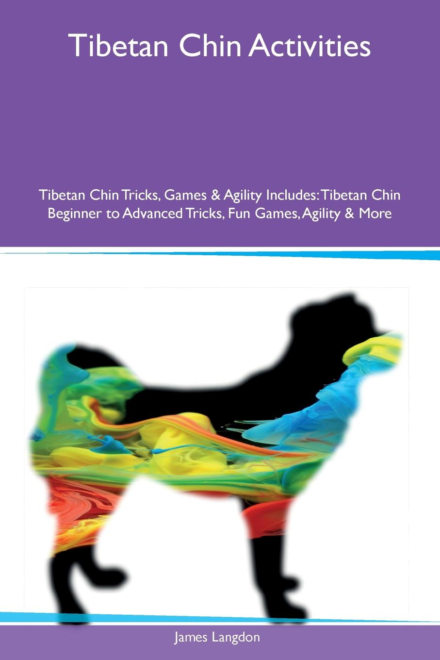 James Langdon Tibetan Chin Activities Tricks, Games & Agility Includes. Beginner to Advanced Fun Games, More