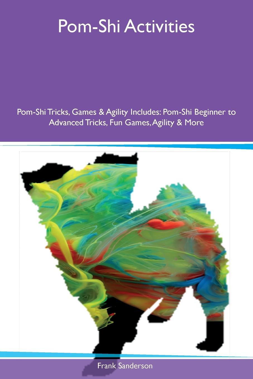 Frank Sanderson Pom-Shi Activities Pom-Shi Tricks, Games & Agility Includes. Pom-Shi Beginner to Advanced Tricks, Fun Games, Agility & More средство защиты beautiful designer shi