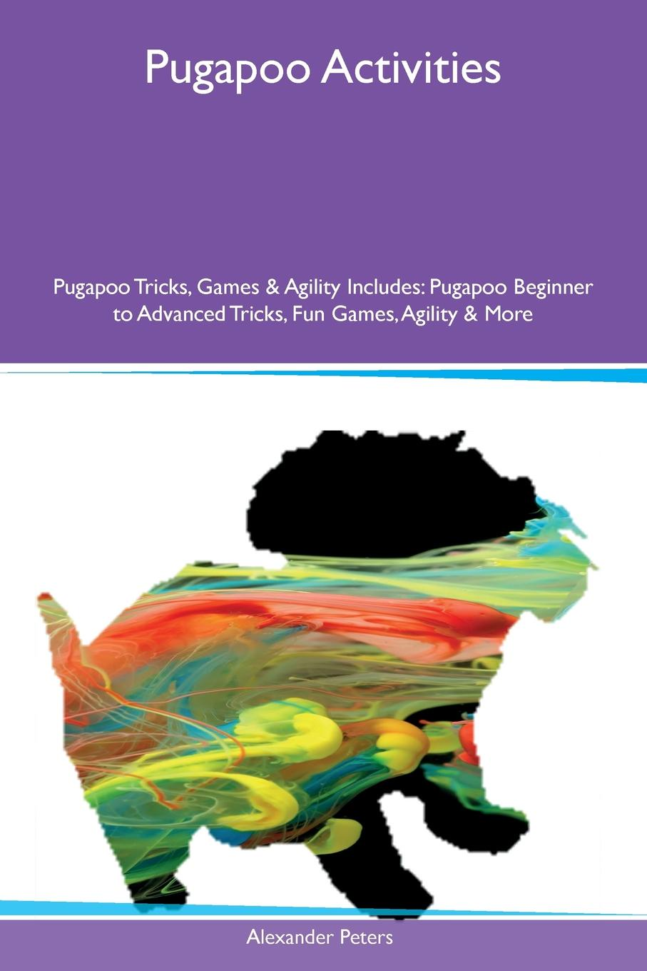 Alexander Peters Pugapoo Activities Tricks, Games & Agility Includes. Beginner to Advanced Fun Games, More