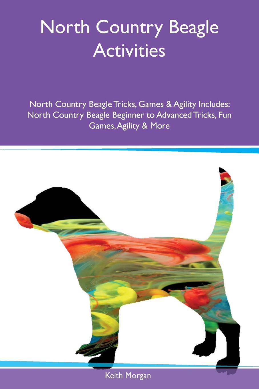 Keith Morgan North Country Beagle Activities North Country Beagle Tricks, Games & Agility Includes. North Country Beagle Beginner to Advanced Tricks, Fun Games, Agility & More цена и фото